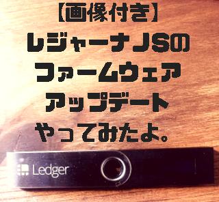 【画像付き】Ledger nanoS(レジャーナノS)のファームウェアアップデート(v1.4.1)やってみたよ。