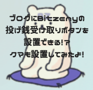 ブログにBitzenyの投げ銭受け取りボタンを設置できる!?クマも設置してみたよ!