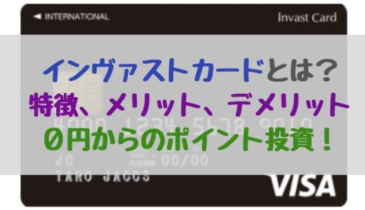 インヴァストカードはおススメ?評判、メリット、デメリット 0円からのポイント投資!