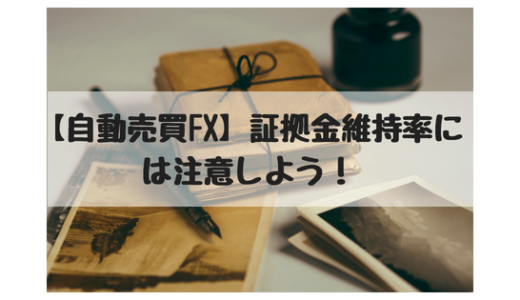 【FX自動売買】証拠金維持率(有効比率)には注意!スタートしたばかりの注文は特に気を付けよう!