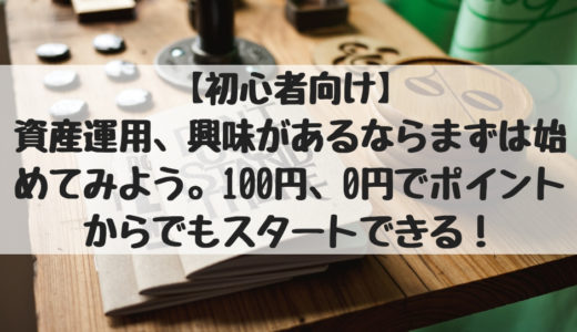 【初心者向け】資産運用、興味があるならまずは始めてみよう。100円、0円でポイントからでもスタートできる!