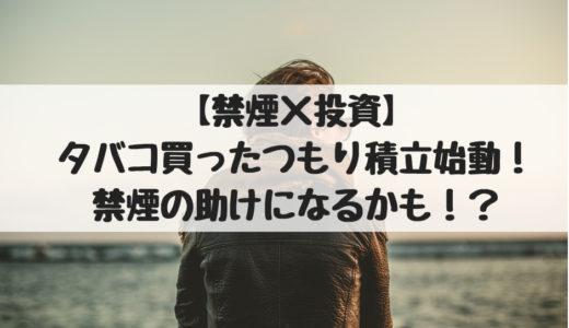 【禁煙×投資】タバコ買ったつもり積立始動!禁煙の助けになるかも!?