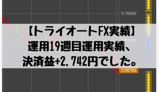 【トライオートFX実績】運用19週目運用実績、決済益+2,742円でした。2018/11/19週