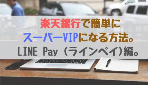 楽天銀行で簡単にスーパービップになる方法。LINE Pay (ラインペイ)編。