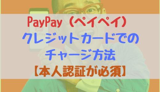 PayPay(ペイペイ)のクレジットカードでのチャージ方法【本人認証が必須】