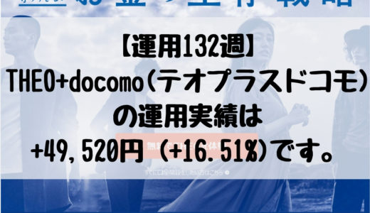 【運用132週】THEO+docomo(テオプラスドコモ)の運用実績は+49,520円 (+16.51%)です。2019/3/18週