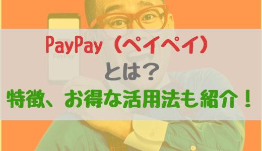 PayPay(ペイペイ)とは?特徴、お得な活用法も紹介!