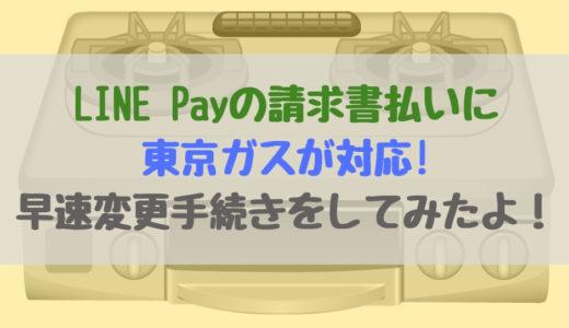 LINE Pay(ラインペイ)の請求書払いに東京ガスが対応!早速変更手続きをしてみたよ!