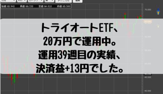 トライオートETF、20万円で運用中。運用39週目の実績、決済益+13円でした。2019/4/1週
