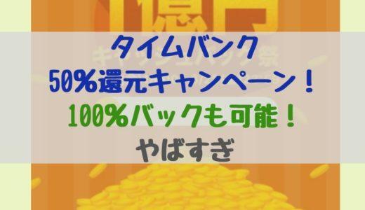 タイムバンクの50%還元キャンペーン!100%バックも可能!やばすぎ