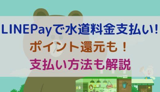LINEPay(ラインペイ)で水道料金が支払い可能!ポイント還元も!