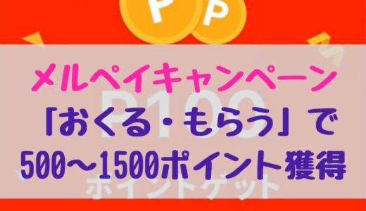 メルペイキャンペーン「おくる・もらう」でもれなく500~1500ポイント獲得可能!