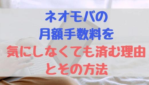 ネオモバの月額手数料(220円)を気にしなくてもいい理由とその方法を解説!